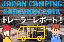 【レポ】ジャパンキャンピングカーショー2018でキャンピングトレーラーを検討して学んだ○○とは!?