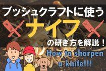 ブッシュクラフトに使うナイフの研ぎ方とは?ボロボロの刃でも切れ味が蘇る研ぎ方を解説!