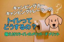 キャンピングカー・キャンピングトレーラーのトイレ処理の仕組みって?備え付けのトイレのメリット・デメリットを解説!
