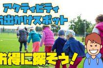 【決定版】キャンプ場近くの子供と一緒に遊べるアクテビティ・お出かけスポットをお得に探す方法!